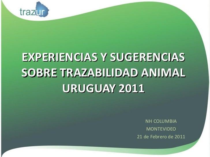 EXPERIENCIAS Y SUGERENCIAS SOBRE TRAZABILIDAD ANIMAL URUGUAY 2011 NH COLUMBIA MONTEVIDEO 21 de Febrero de 2011