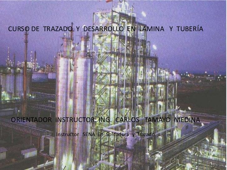 CURSO DE TRAZADO Y DESARROLLO EN LAMINA Y TUBERÍAORIENTADOR INSTRUCTOR: ING. CARLOS TAMAYO MEDINA            Instructor SE...