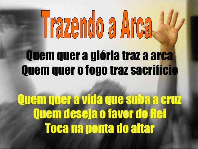 Quem quer a glória traz a arca Quem quer o fogo traz sacrifício Quem quer a vida que suba a cruz Quem deseja o favor do Re...
