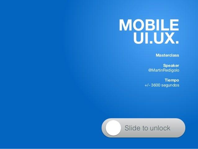 Masterclass ! Speaker @MartinRedigolo  ! Tiempo +/- 3600 segundos MOBILE UI.UX. Slide to unlock