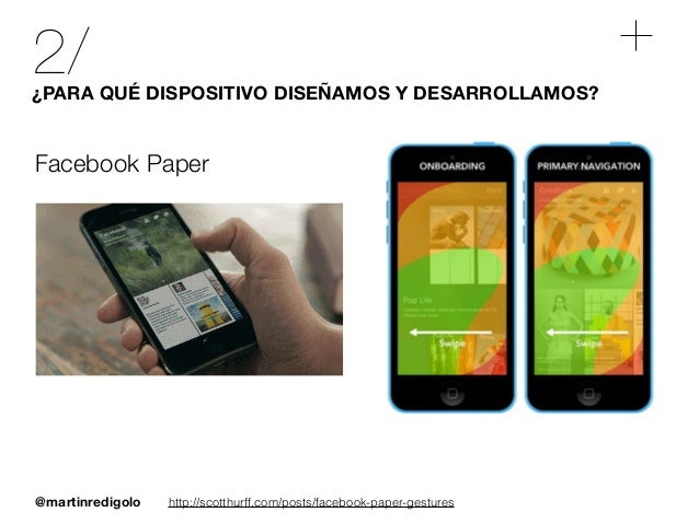 @martinredigolo 2/¿PARA QUÉ DISPOSITIVO DISEÑAMOS Y DESARROLLAMOS? Facebook Paper http://scotthurff.com/posts/facebook-pap...