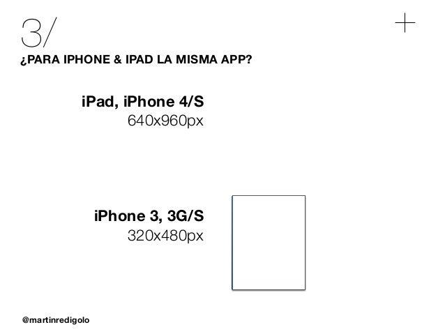 @martinredigolo 3/¿PARA IPHONE & IPAD LA MISMA APP? iPad, iPhone 4/S 640x960px iPhone 3, 3G/S 320x480px