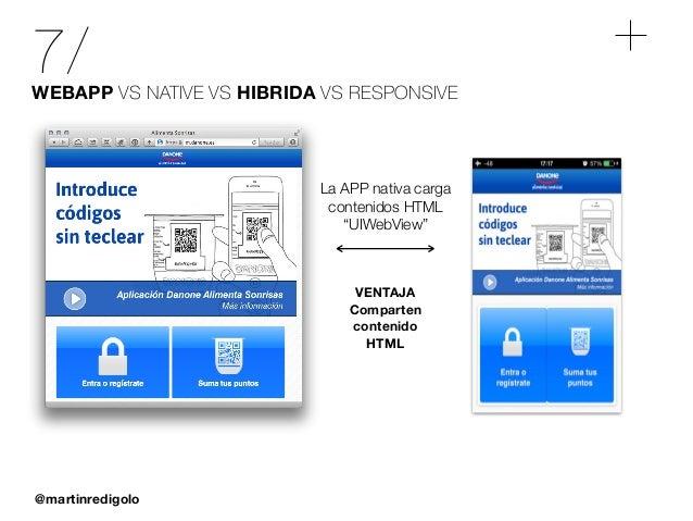 @martinredigolo 7/WEBAPP VS NATIVE VS HIBRIDA VS RESPONSIVE VENTAJA Comparten contenido HTML La APP nativa carga contenido...