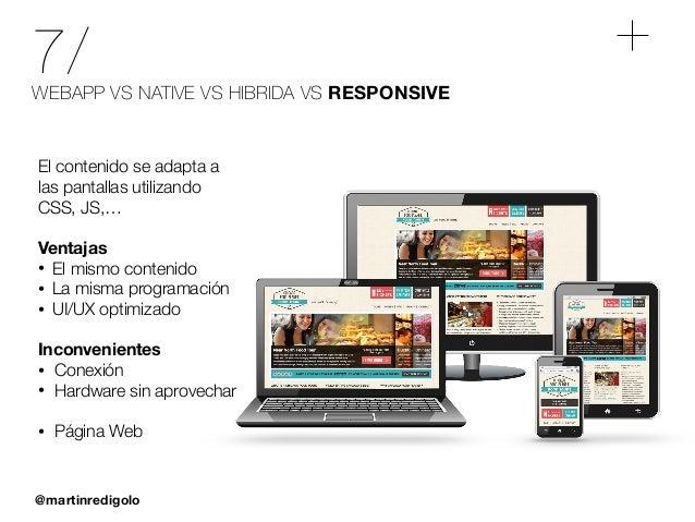 @martinredigolo 7/WEBAPP VS NATIVE VS HIBRIDA VS RESPONSIVE El contenido se adapta a las pantallas utilizando CSS, JS,… ! ...