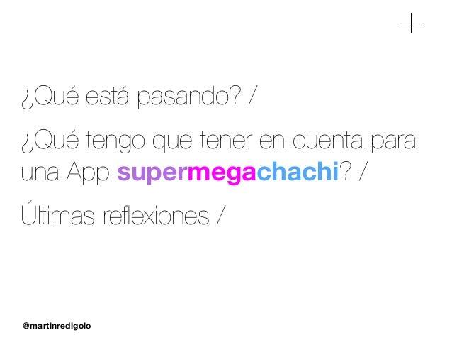 @martinredigolo ¿Qué está pasando? / ¿Qué tengo que tener en cuenta para una App supermegachachi? / Últimas reflexiones /