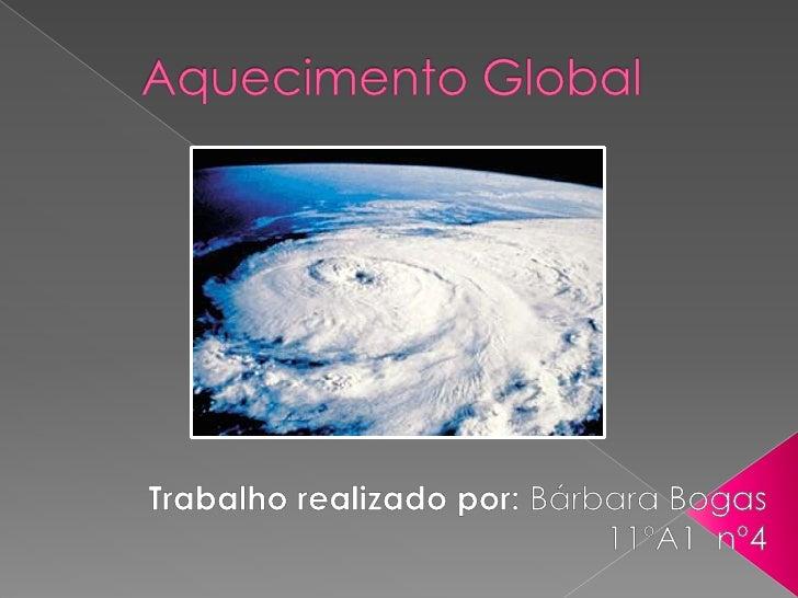 Aquecimento Global <br />Trabalho realizado por: Bárbara Bogas <br />11ºA1  nº4<br />