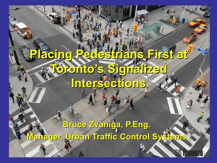Placing Pedestrians First at   Toronto's Signalized       Intersections        Bruce Zvaniga, P.Eng.Manager, Urban Traffic...