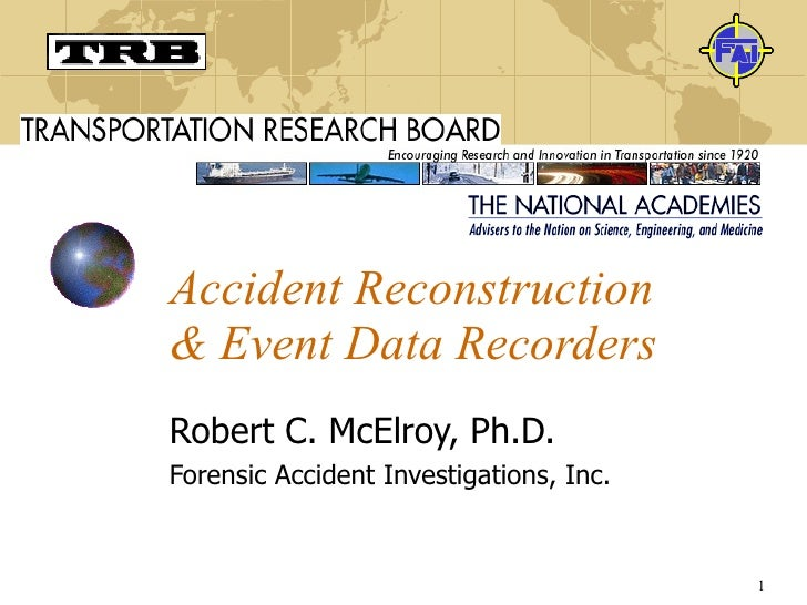 Accident Reconstruction & Event Data Recorders Robert C. McElroy, Ph.D. Forensic Accident Investigations, Inc.