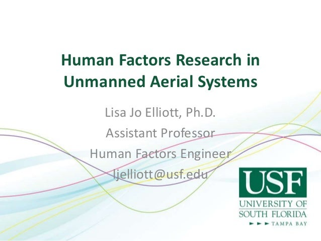 Human Factors Research in Unmanned Aerial Systems Lisa Jo Elliott, Ph.D. Assistant Professor Human Factors Engineer ljelli...
