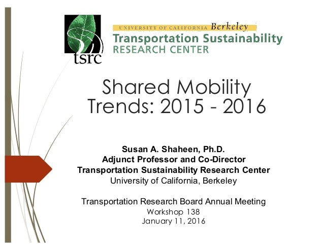 Susan A. Shaheen, Ph.D. Adjunct Professor and Co-Director Transportation Sustainability Research Center Universi...