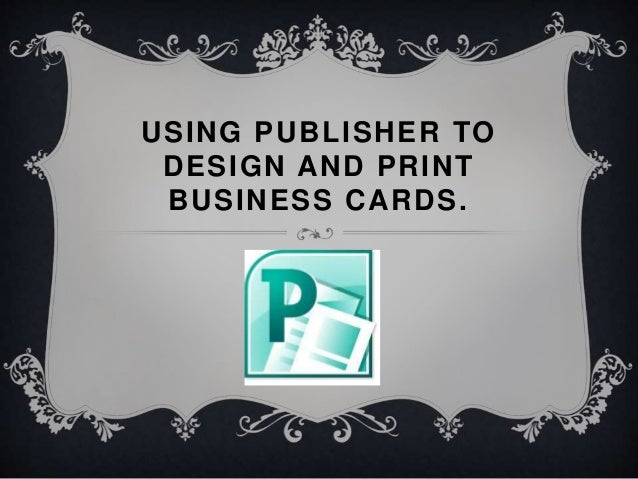 USING PUBLISHER TO DESIGN AND PRINT BUSINESS CARDS.