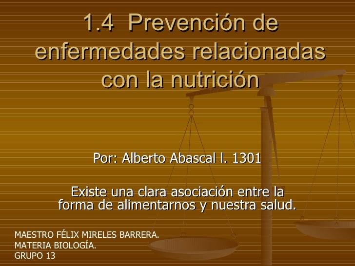 1.4  Prevención de enfermedades relacionadas con la nutrición Por: Alberto Abascal l. 1301 Existe una clara asociación ent...