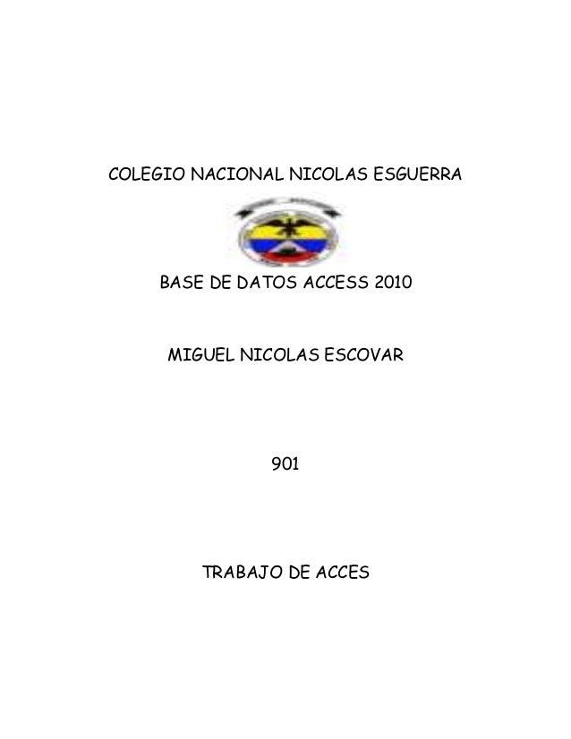 COLEGIO NACIONAL NICOLAS ESGUERRA BASE DE DATOS ACCESS 2010 MIGUEL NICOLAS ESCOVAR 901 TRABAJO DE ACCES