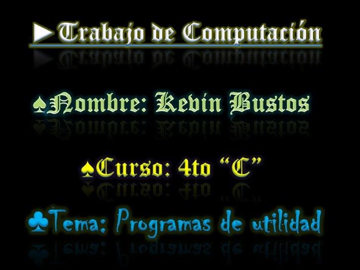 """►Trabajo de Computación<br />♠Nombre: Kevin Bustos<br />♠Curso: 4to """"C""""<br />♣Tema: Programas de utilidad<br />"""