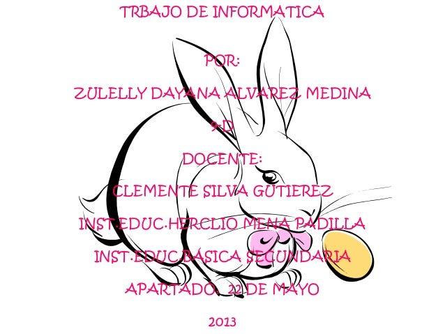 TRBAJO DE INFORMATICAPOR:ZULELLY DAYANA ALVAREZ MEDINA9-DDOCENTE:CLEMENTE SILVA GUTIEREZINST.EDUC.HERCLIO MENA PADILLAINST...
