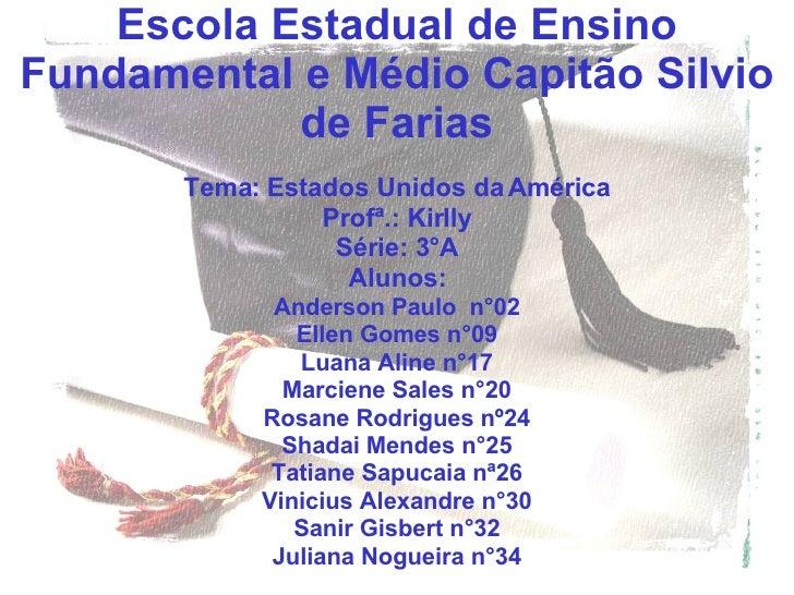 Escola Estadual de Ensino Fundamental e Médio Capitão Silvio de Farias Tema: Estados Unidos da América Profª.: Kirlly Séri...