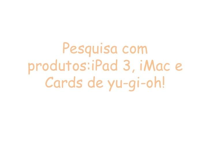 Pesquisa comprodutos:iPad 3, iMac e  Cards de yu-gi-oh!