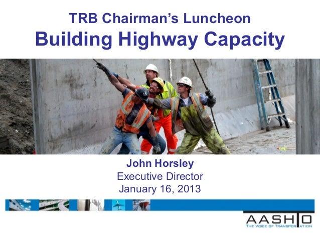 TRB Chairman's LuncheonBuilding Highway Capacity          John Horsley         Executive Director         January 16, 2013