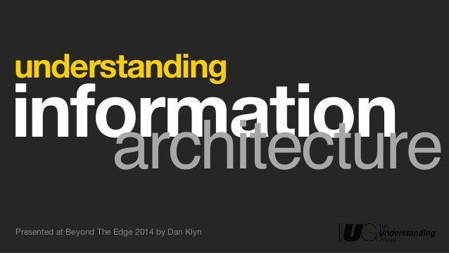 !  understanding  !information architecture  Presented at Beyond The Edge 2014 by Dan Klyn