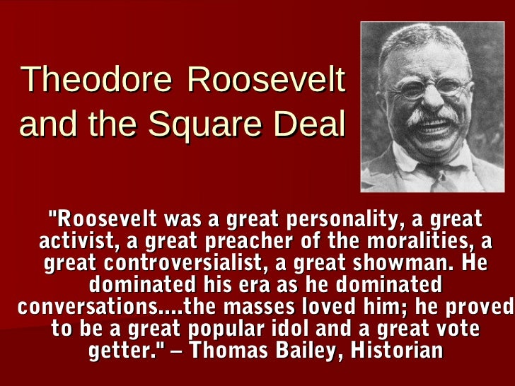 "Theodore Rooseveltand the Square Deal   ""Roosevelt was a great personality, a great  activist, a great preacher of the mor..."
