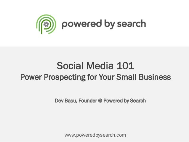 Social Media 101Power Prospecting for Your Small BusinessDev Basu, Founder @ Powered by Searchwww.poweredbysearch.com