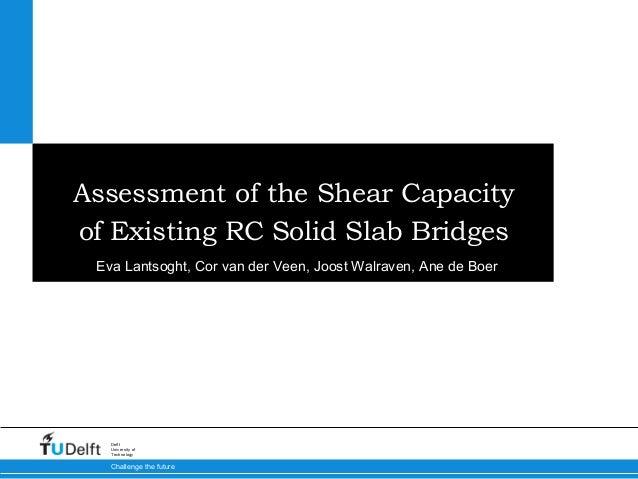 Assessment of the Shear Capacityof Existing RC Solid Slab Bridges Eva Lantsoght, Cor van der Veen, Joost Walraven, Ane de ...