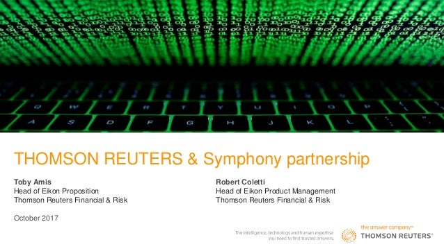 THOMSON REUTERS & Symphony partnership Toby Amis Head of Eikon Proposition Thomson Reuters Financial & Risk October 2017 R...