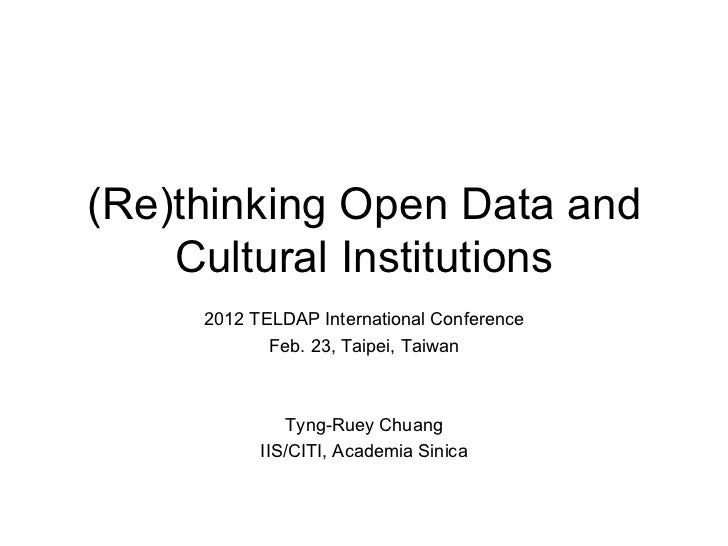 (Re)thinking Open Data and Cultural Institutions 2012 TELDAP International Conference Feb. 23, Taipei, Taiwan Tyng-Ruey Ch...