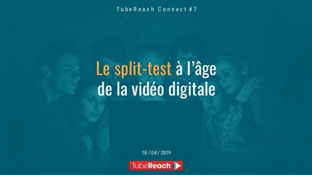 T u b e R e a c h C o n n e c t # 7 18 / 04 / 2019 Le split-testLe split-test à l'âge de la vidéo digitale
