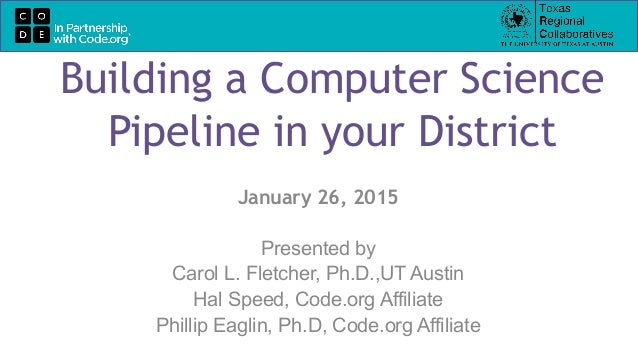 Building a Computer Science Pipeline in your District January 26, 2015 Presented by Carol L. Fletcher, Ph.D.,UT Austin Hal...