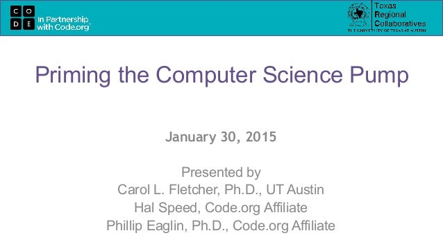 January 30, 2015 Presented by Carol L. Fletcher, Ph.D., UT Austin Hal Speed, Code.org Affiliate Phillip Eaglin, Ph.D., Cod...
