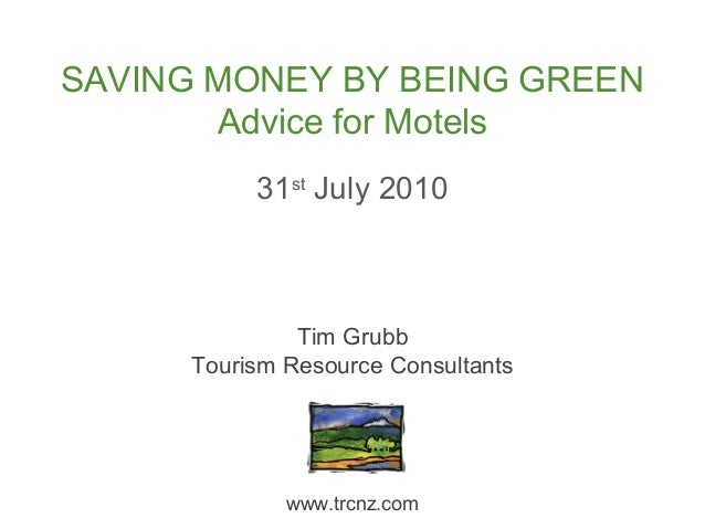 31st July 2010 SAVING MONEY BY BEING GREEN Advice for Motels Tim Grubb Tourism Resource Consultants www.trcnz.com