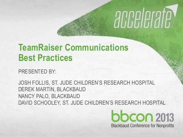 10/7/2013 #bbcon 1 TeamRaiser Communications Best Practices PRESENTED BY: JOSH FOLLIS, ST. JUDE CHILDREN'S RESEARCH HOSPIT...