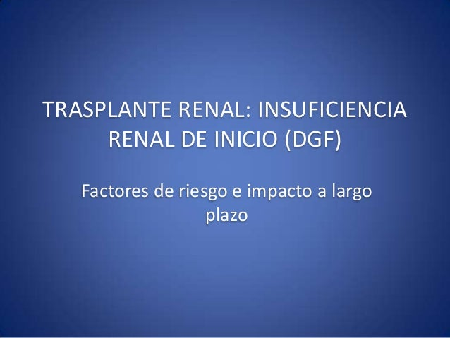 TRASPLANTE RENAL: INSUFICIENCIA     RENAL DE INICIO (DGF)   Factores de riesgo e impacto a largo                   plazo