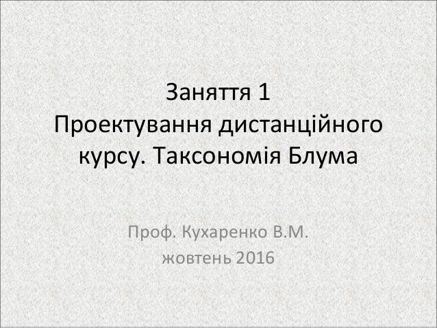 Заняття 1 Проектування дистанційного курсу. Таксономія Блума Проф. Кухаренко В.М. жовтень 2016