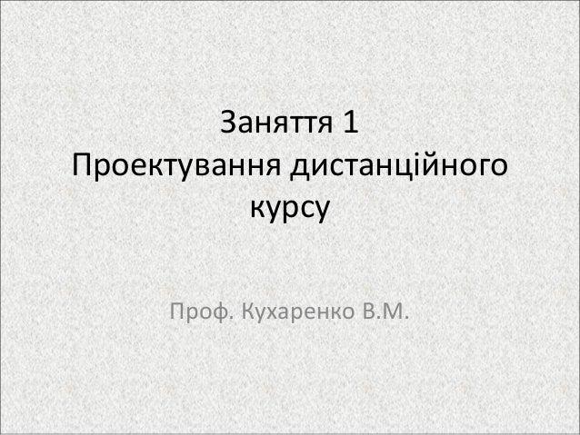 Заняття 1 Проектування дистанційного курсу Проф. Кухаренко В.М.