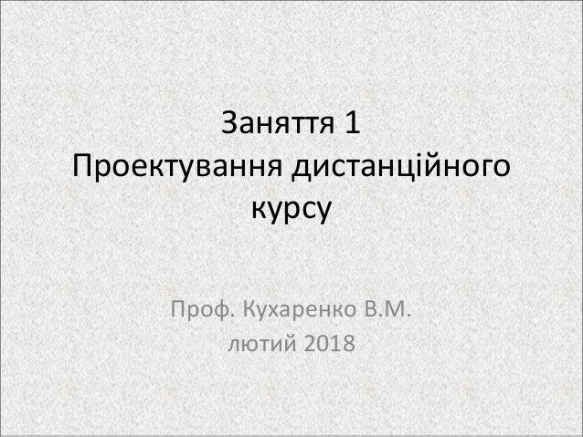 Заняття 1 Проектування дистанційного курсу Проф. Кухаренко В.М. лютий 2018