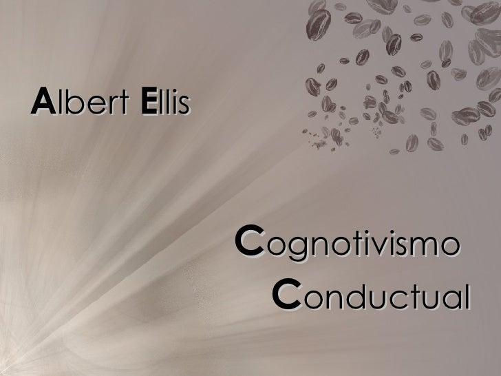 <ul><li>A lbert  E llis </li></ul><ul><li>C ognotivismo  </li></ul><ul><li>C onductual </li></ul>