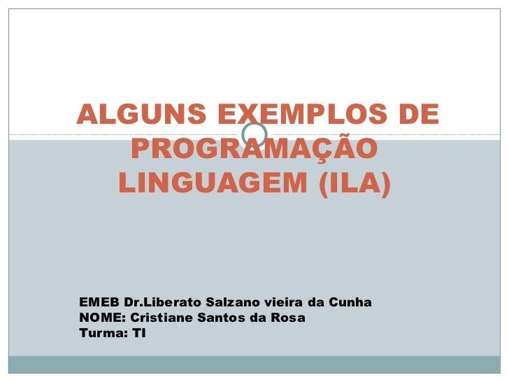 ALGUNS EXEMPLOS DE   PROGRAMAÇÃO  LINGUAGEM (ILA)EMEB Dr.Liberato Salzano vieira da CunhaNOME: Cristiane Santos da RosaTur...