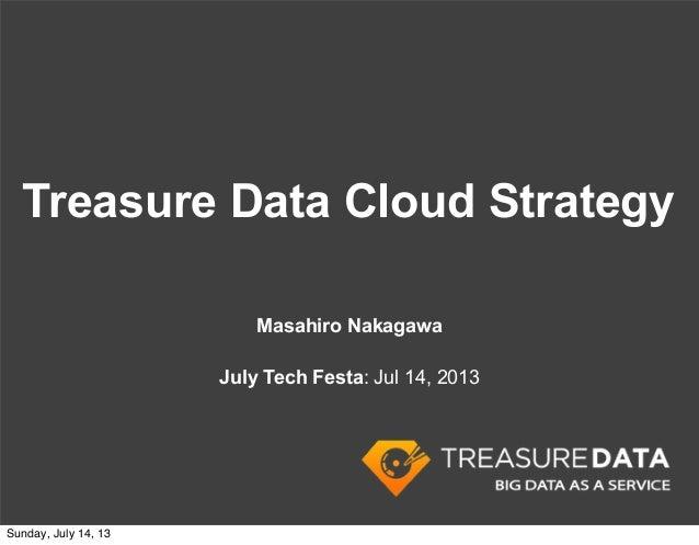 Treasure Data Cloud Strategy Masahiro Nakagawa July Tech Festa: Jul 14, 2013 Sunday, July 14, 13