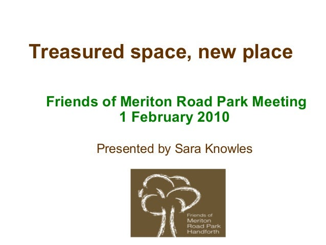 Treasured space, new place Friends of Meriton Road Park Meeting 1 February 2010 Presented by Sara Knowles
