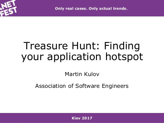 Kiev 2017 Only real cases. Only actual trends. Treasure Hunt: Finding your application hotspot Martin Kulov Association of...