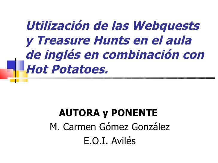 Utilización de las Webquests y Treasure Hunts en el aula de inglés en combinación con Hot Potatoes.   AUTORA y PONENTE  M....