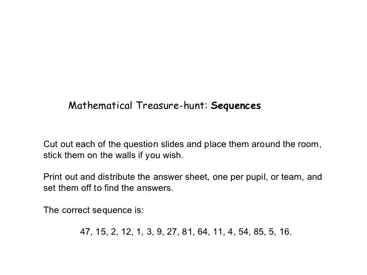 Mathematical Treasure-hunt:  Sequences Cut out each of the question slides and place them around the room, stick them on t...