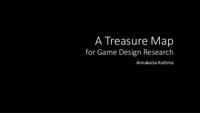 A Treasure Map for Game Design Research Annakaisa Kultima