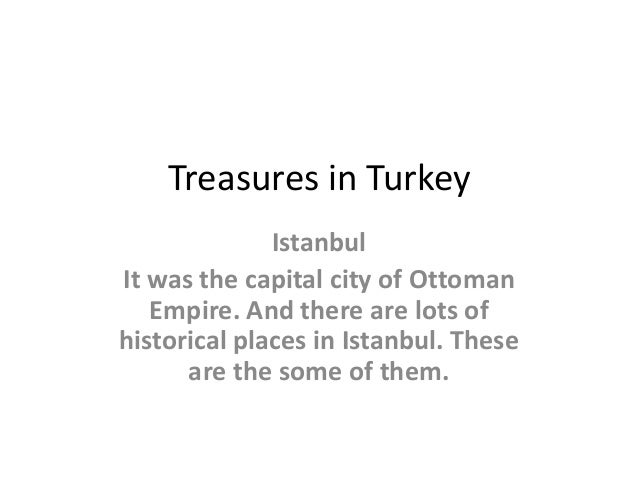 Treasures in Turkey Istanbul It was the capital city of Ottoman Empire. And there are lots of historical places in Istanbu...
