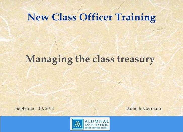 New Class Officer Training <ul><li>Managing the class treasury  </li></ul><ul><li>September 10, 2011 Danielle Germain </li...