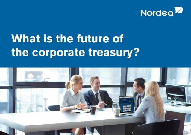 Nordea Treasury 2017 survey What is the future of the corporate treasury?