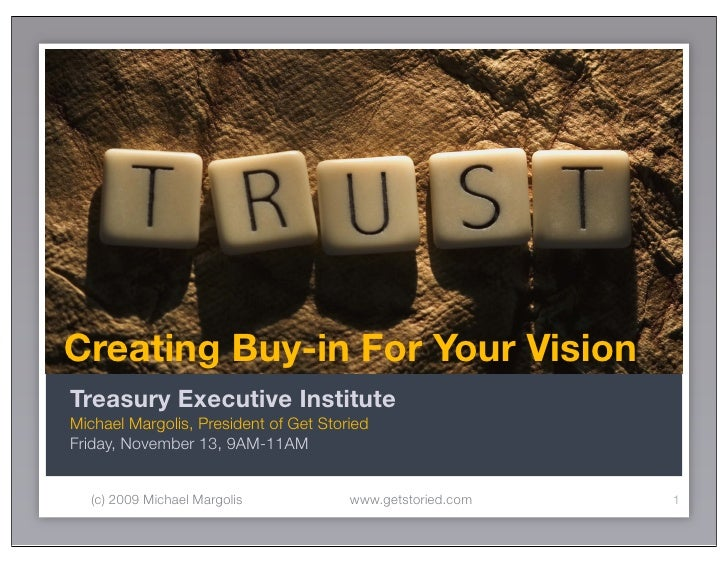 Creating Buy-in For Your Vision Treasury Executive Institute Michael Margolis, President of Get Storied Friday, November 1...
