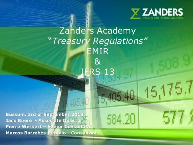 "1 Zanders Academy ""Treasury Regulations"" EMIR & IFRS 13 Bussum, 3rd of September 2013 Jaco Boere - Associate Director Pier..."